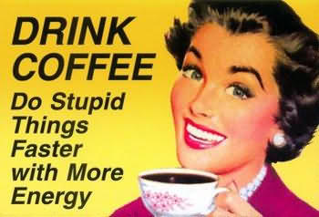 Drink coffee do stupid things faster